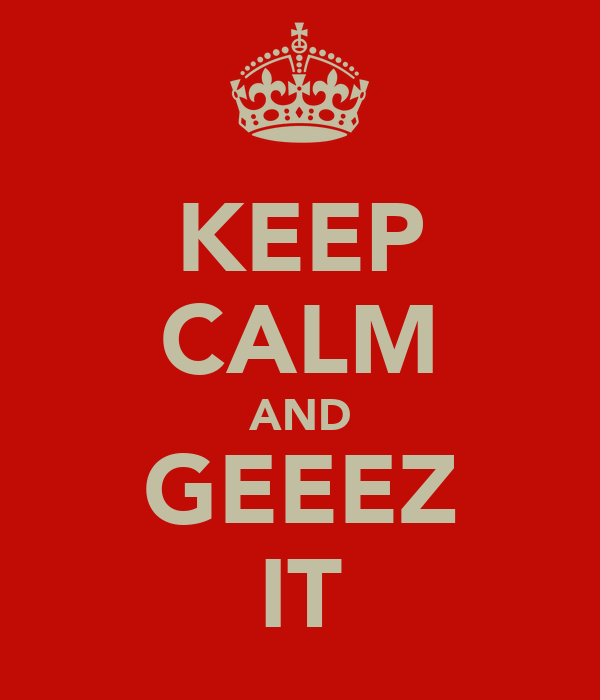 KEEP CALM AND GEEEZ IT