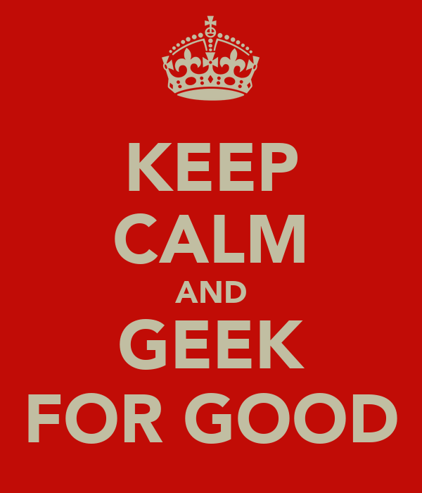 KEEP CALM AND GEEK FOR GOOD