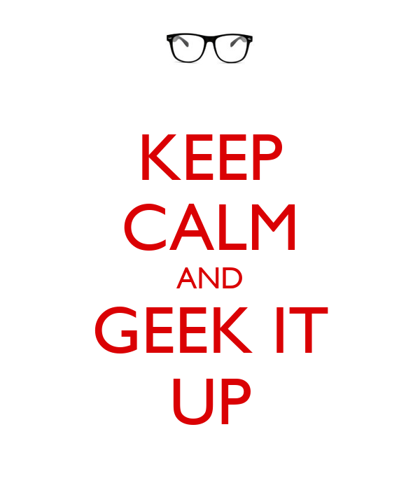 KEEP CALM AND GEEK IT UP