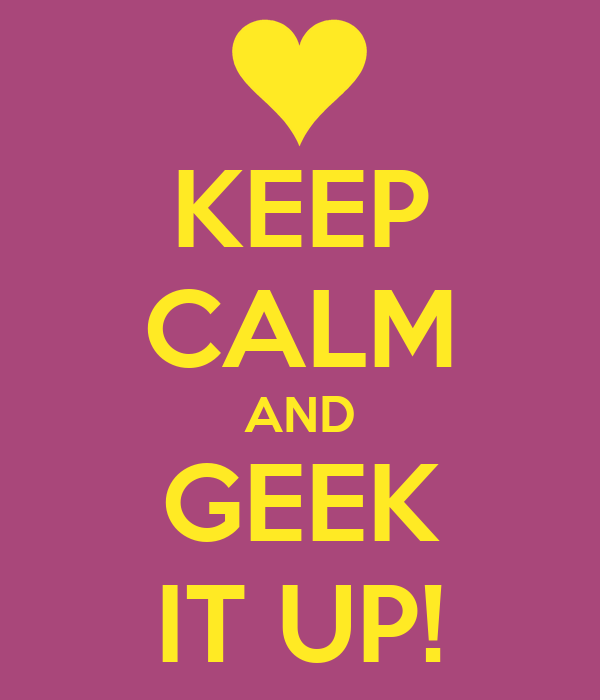 KEEP CALM AND GEEK IT UP!