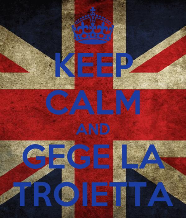KEEP CALM AND GEGE LA TROIETTA