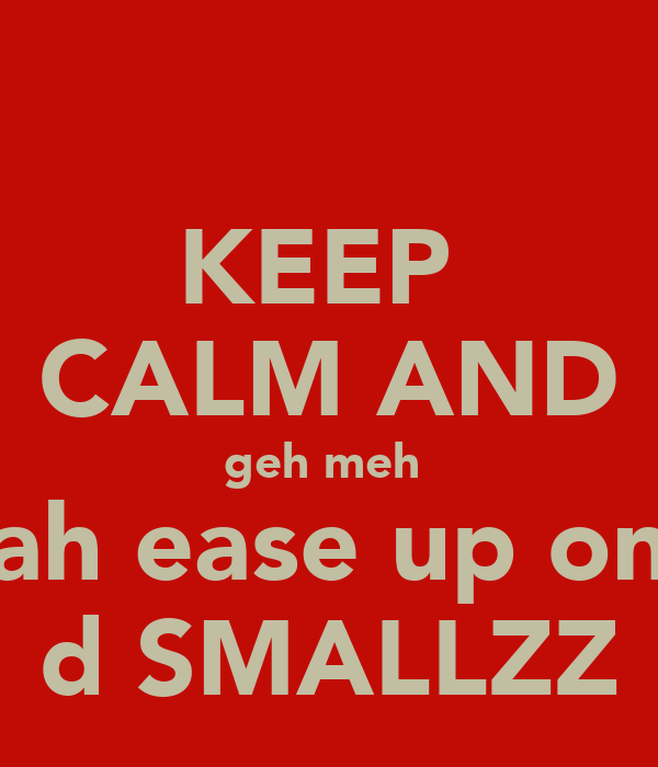 KEEP  CALM AND geh meh  ah ease up on d SMALLZZ