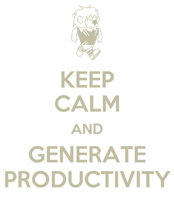 KEEP CALM AND GENERATE PRODUCTIVITY