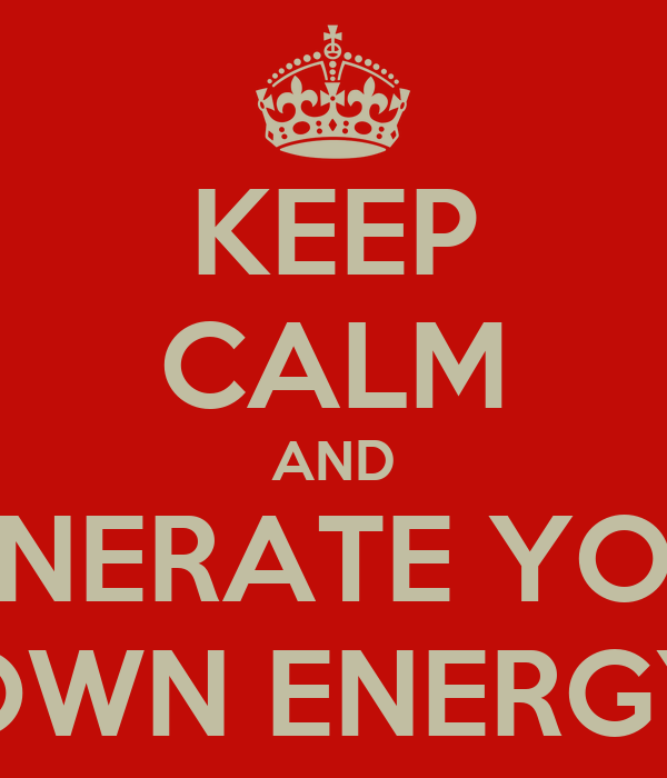 KEEP CALM AND GENERATE YOUR OWN ENERGY