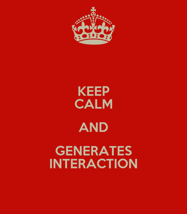 KEEP CALM AND GENERATES INTERACTION