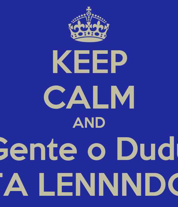 KEEP CALM AND Gente o Dudu TA LENNNDO