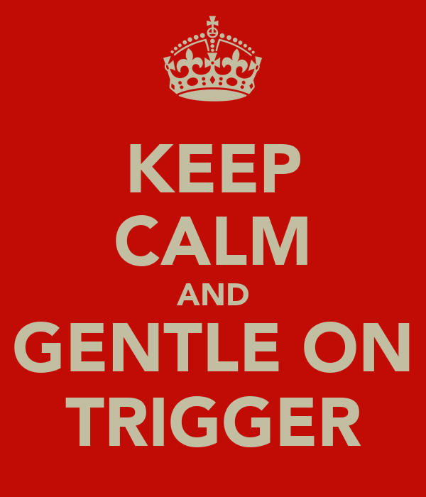 KEEP CALM AND GENTLE ON TRIGGER