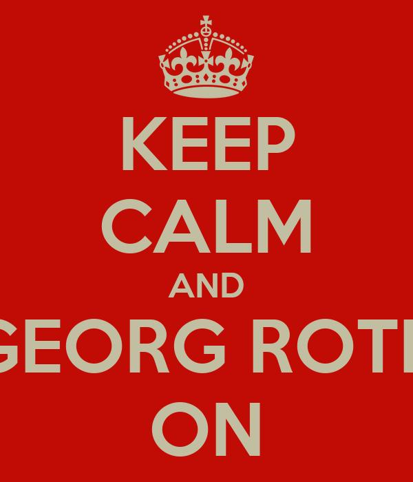 KEEP CALM AND GEORG ROTH ON