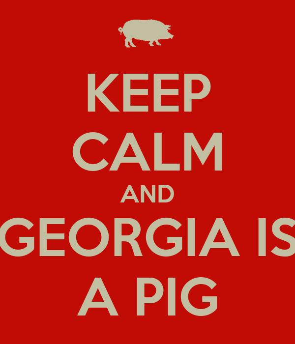 KEEP CALM AND GEORGIA IS A PIG
