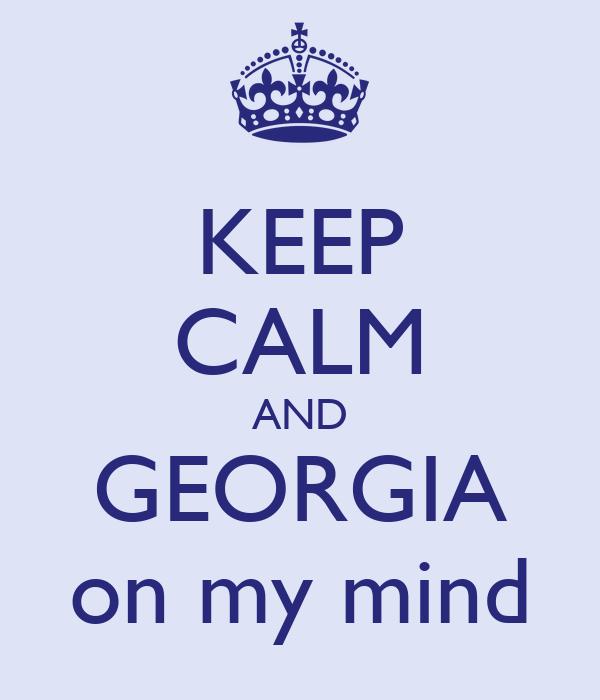 KEEP CALM AND GEORGIA on my mind