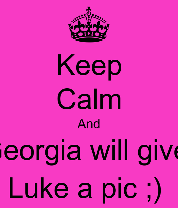 Keep Calm And Georgia will give  Luke a pic ;)