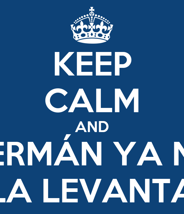 KEEP CALM AND GERMÁN YA NO LA LEVANTA