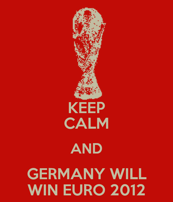 KEEP CALM AND GERMANY WILL WIN EURO 2012