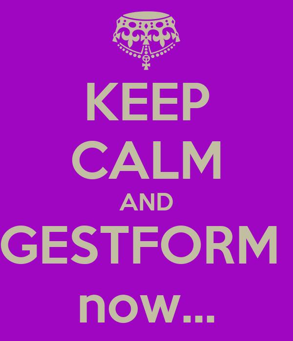 KEEP CALM AND  GESTFORM   now...