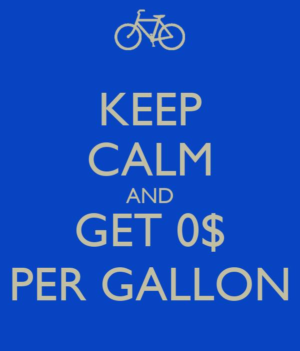 KEEP CALM AND GET 0$ PER GALLON