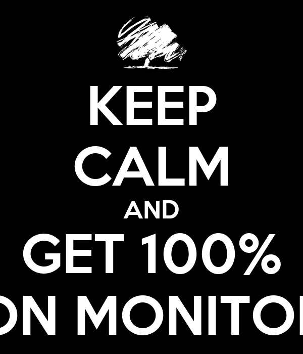KEEP CALM AND GET 100% ON MONITOR