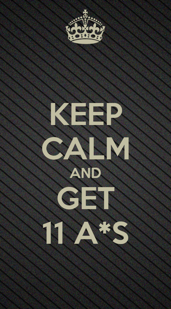 KEEP CALM AND GET 11 A*S