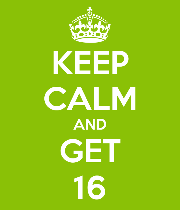 KEEP CALM AND GET 16