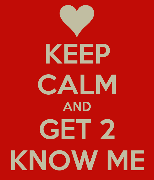KEEP CALM AND GET 2 KNOW ME
