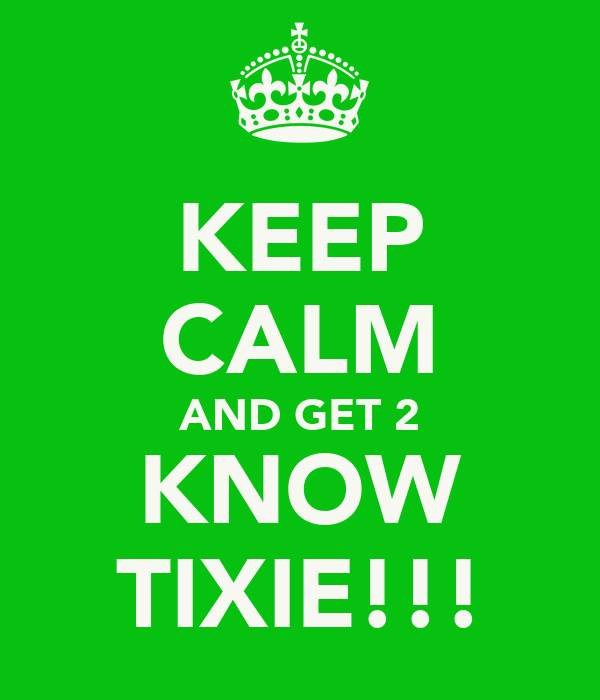 KEEP CALM AND GET 2 KNOW TIXIE!!!