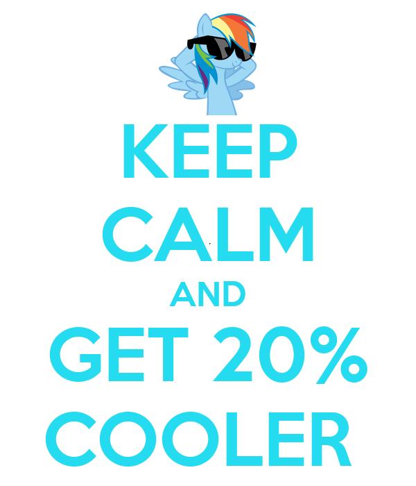 KEEP CALM AND GET 20% COOLER