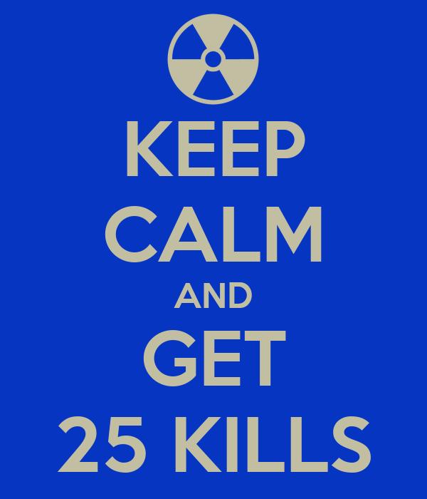 KEEP CALM AND GET 25 KILLS