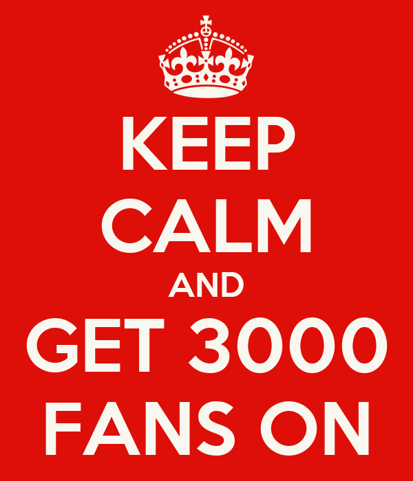 KEEP CALM AND GET 3000 FANS ON