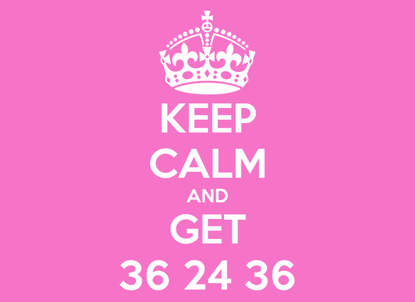 KEEP CALM AND GET 36 24 36
