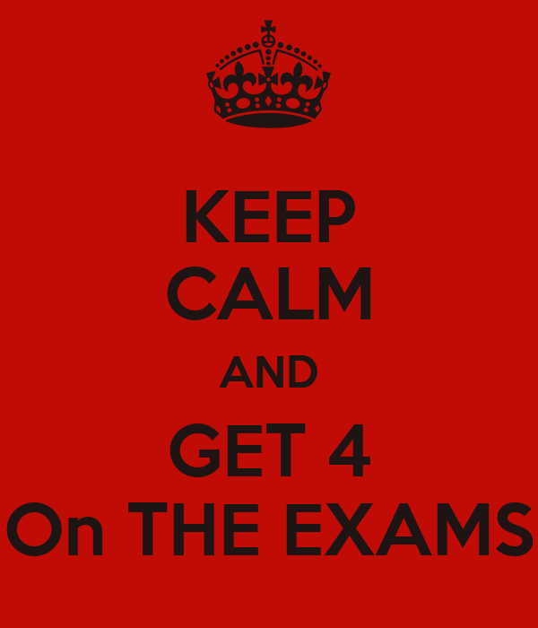 KEEP CALM AND GET 4 On THE EXAMS