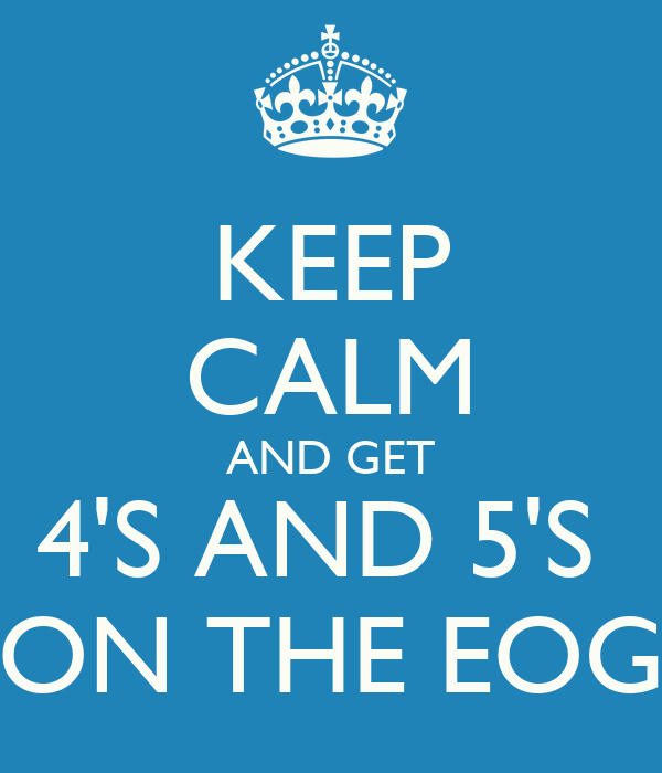KEEP CALM AND GET 4'S AND 5'S  ON THE EOG
