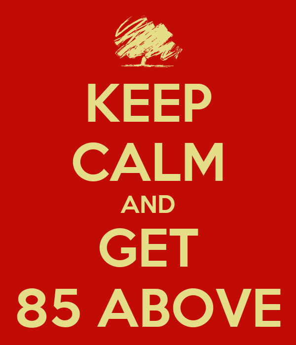 KEEP CALM AND GET 85 ABOVE