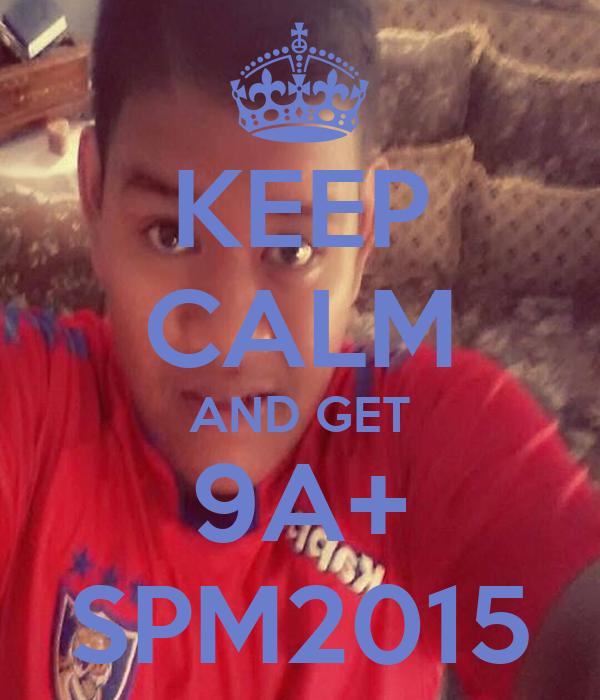 KEEP CALM AND GET 9A+ SPM2015