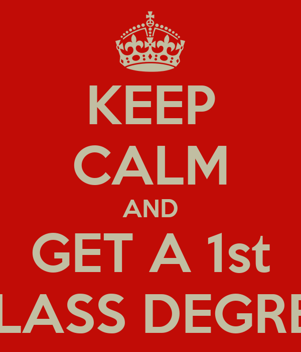 KEEP CALM AND GET A 1st CLASS DEGREE