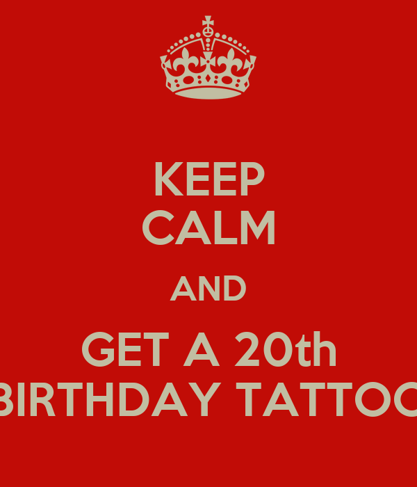 KEEP CALM AND GET A 20th BIRTHDAY TATTOO