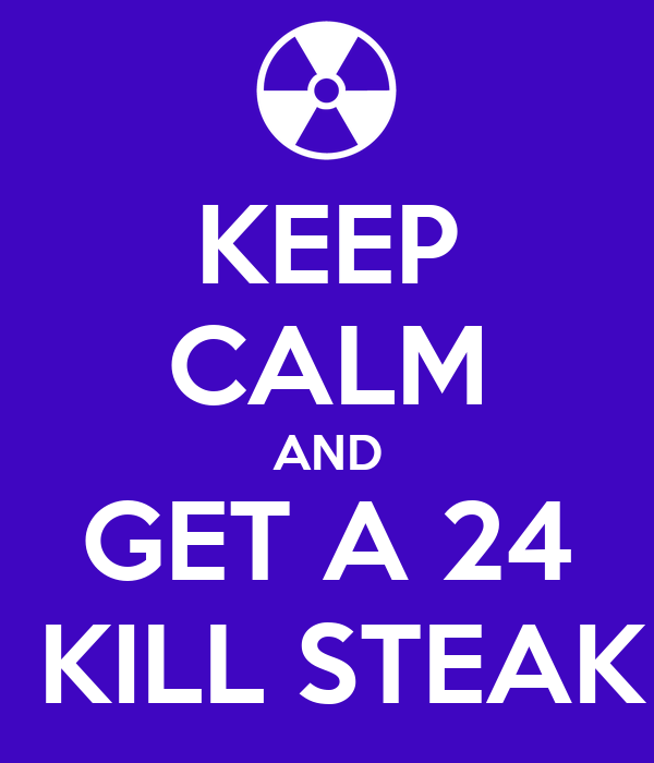 KEEP CALM AND GET A 24  KILL STEAK