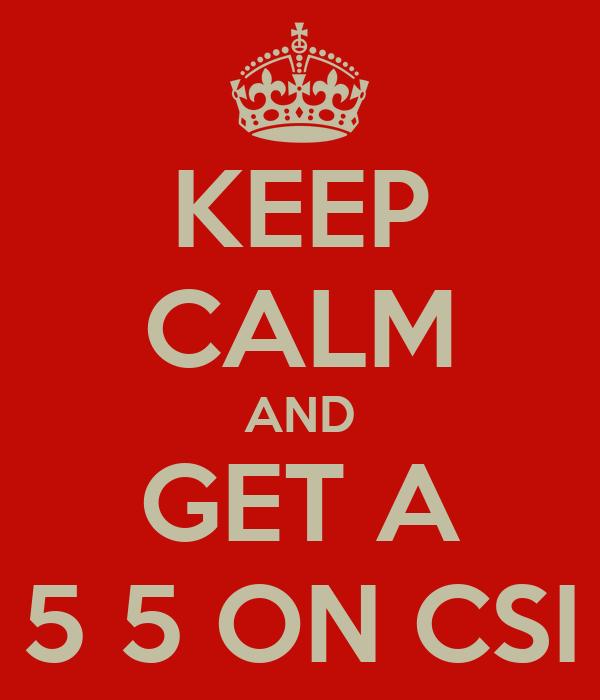KEEP CALM AND GET A 5 5 ON CSI