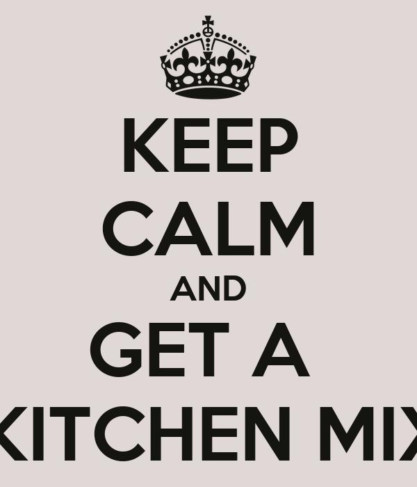 KEEP CALM AND GET A   A KITCHEN MIXER