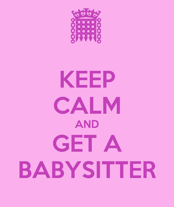 KEEP CALM AND GET A BABYSITTER