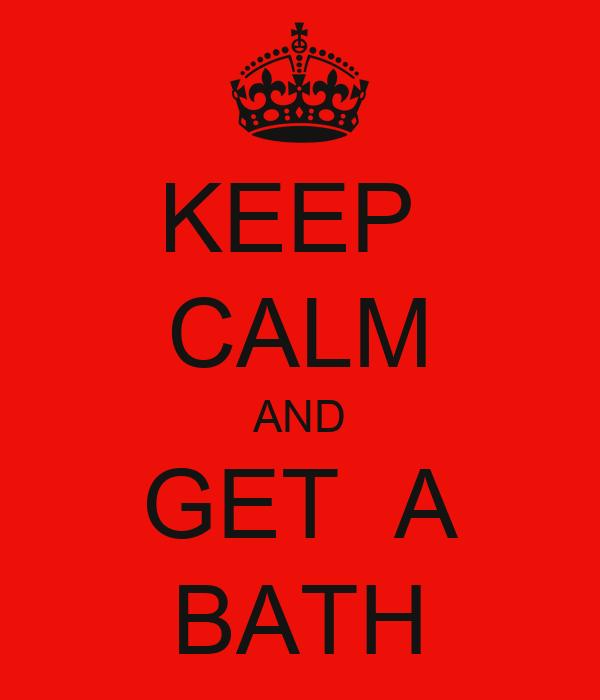 KEEP  CALM AND GET  A BATH