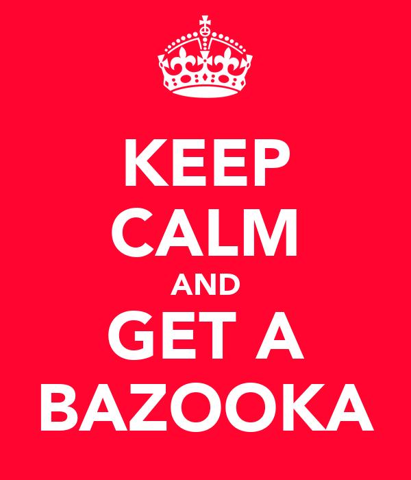 KEEP CALM AND GET A BAZOOKA