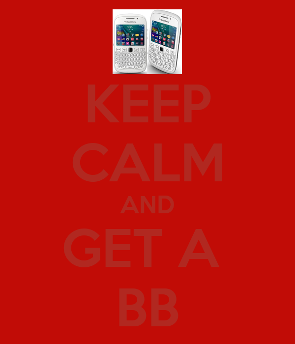 KEEP CALM AND GET A  BB