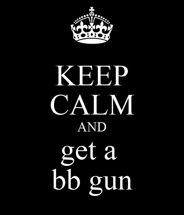 KEEP CALM AND get a  bb gun