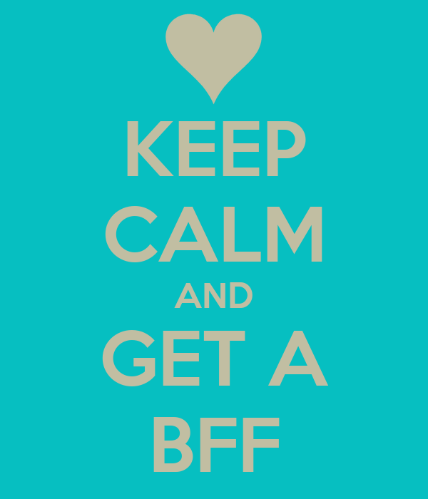 KEEP CALM AND GET A BFF