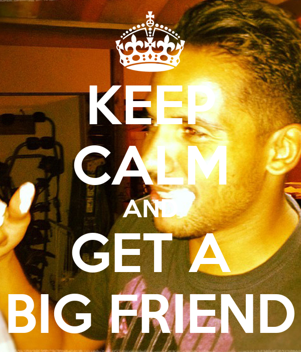 KEEP CALM AND GET A BIG FRIEND