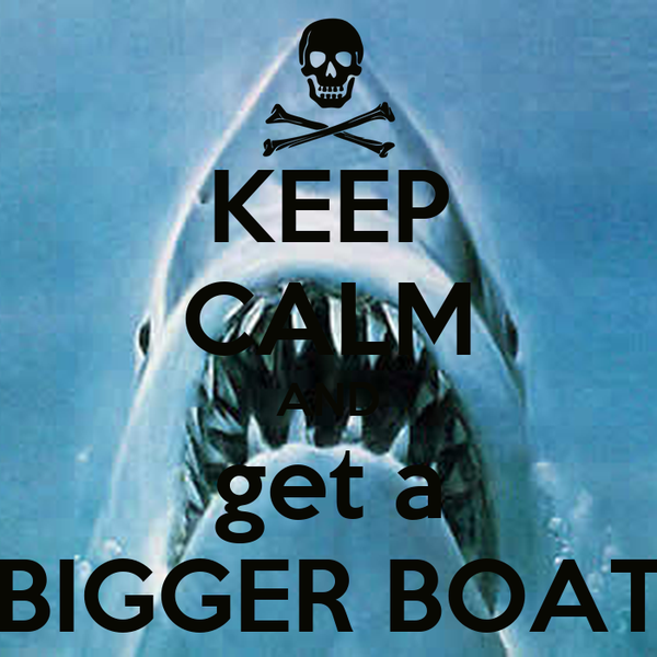 KEEP CALM AND get a BIGGER BOAT