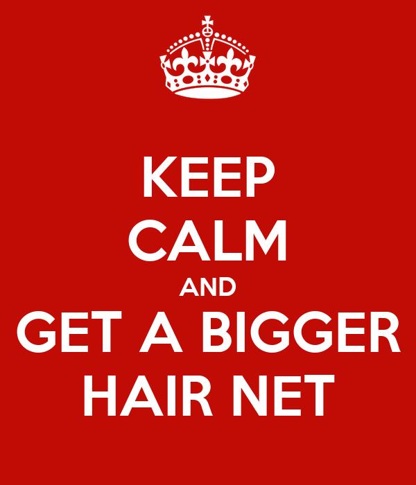 KEEP CALM AND GET A BIGGER HAIR NET