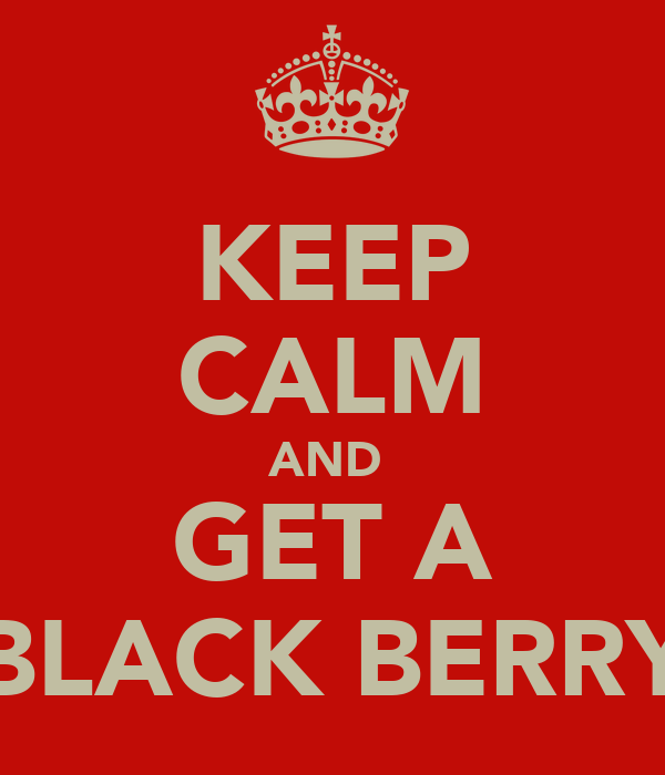 KEEP CALM AND  GET A BLACK BERRY
