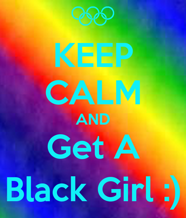 KEEP CALM AND Get A Black Girl :)
