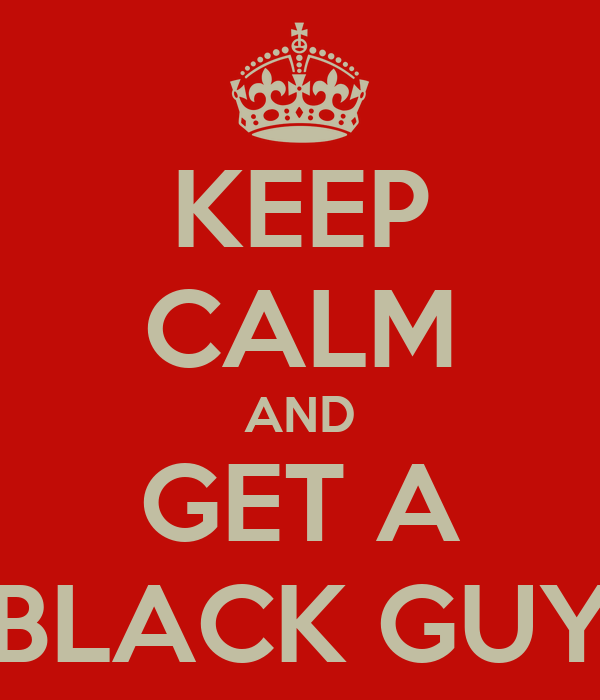 KEEP CALM AND GET A BLACK GUY