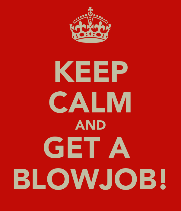 KEEP CALM AND GET A  BLOWJOB!
